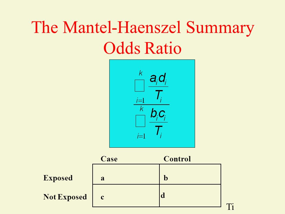 The Mantel-Haenszel Summary Odds Ratio Exposed Not Exposed CaseControl ab c d Ti