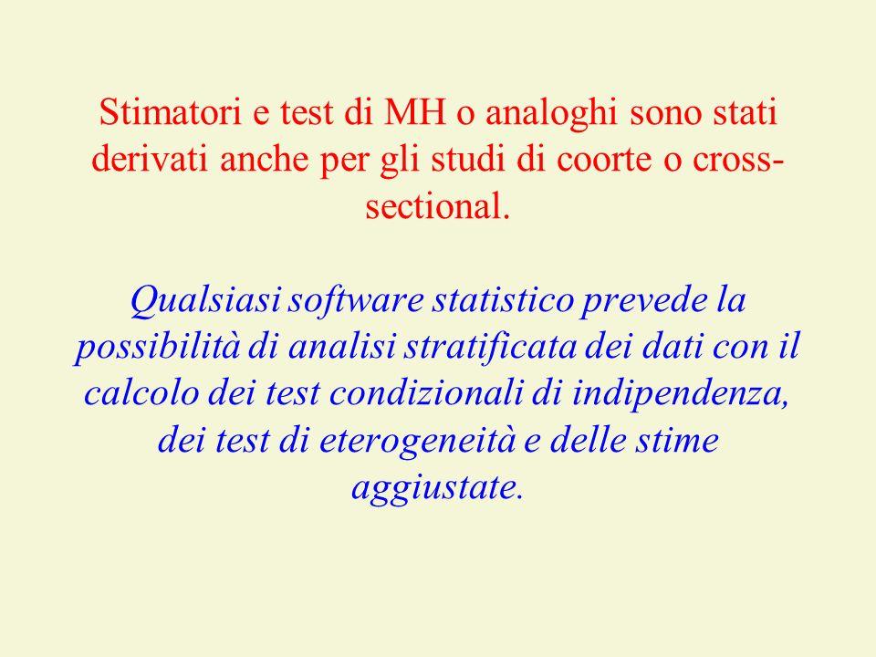 Stimatori e test di MH o analoghi sono stati derivati anche per gli studi di coorte o cross- sectional. Qualsiasi software statistico prevede la possi