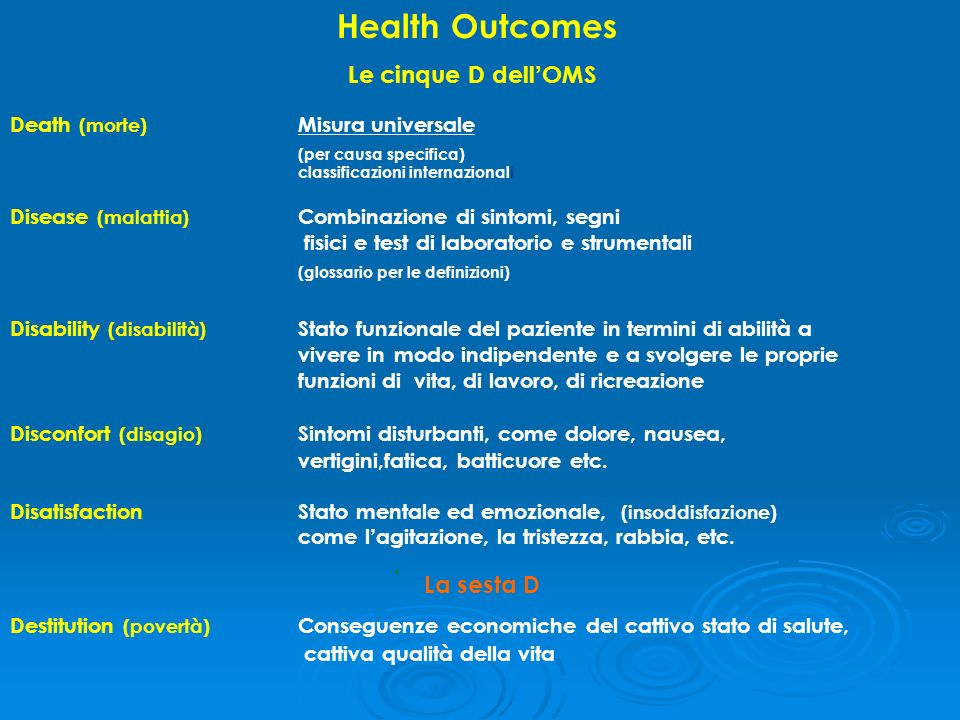 Health Outcomes Le cinque D dell OMS Death (morte) Misura universale (per causa specifica) classificazioni internazionali Disease (malattia) Combinazi