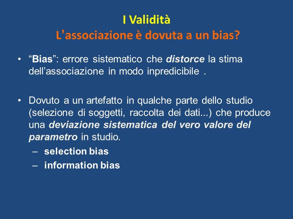 I Validità L associazione è dovuta a un bias? Bias: errore sistematico che distorce la stima dellassociazione in modo inpredicibile. Dovuto a un artef