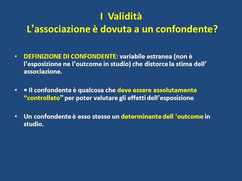 I Validità L associazione è dovuta a un confondente? DEFINIZIONE DI CONFONDENTE: variabile estranea (non è l esposizione ne l outcome in studio) che d