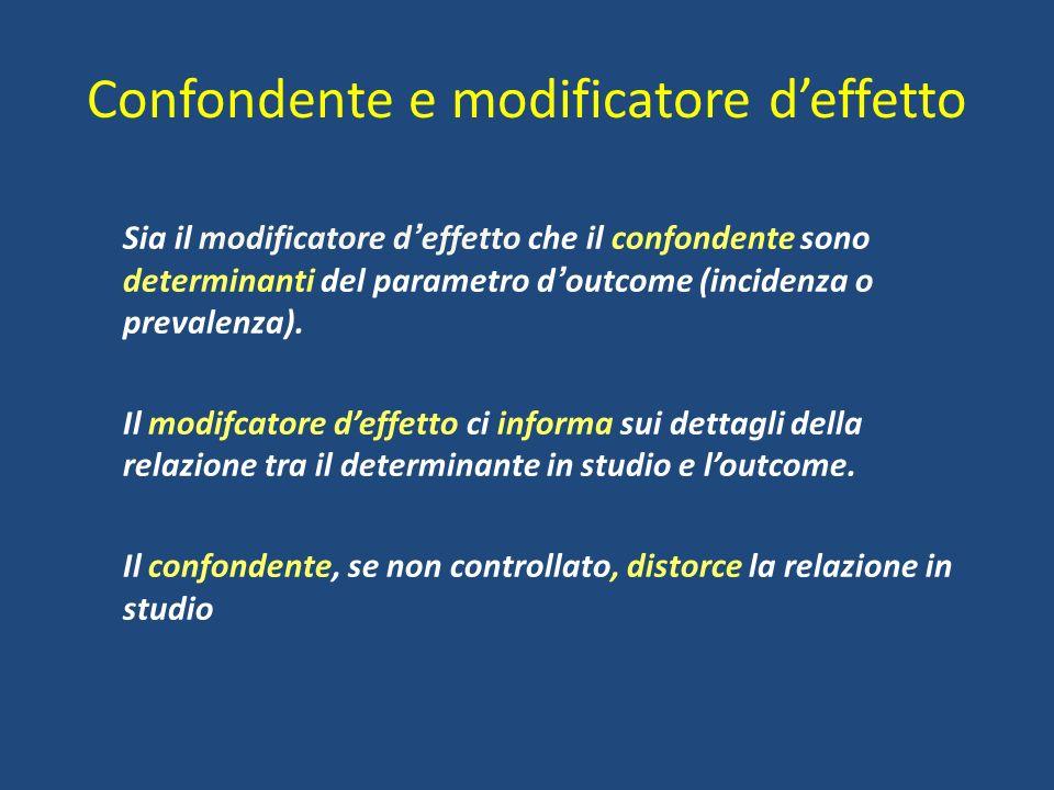 Confondente e modificatore deffetto Sia il modificatore d effetto che il confondente sono determinanti del parametro d outcome (incidenza o prevalenza