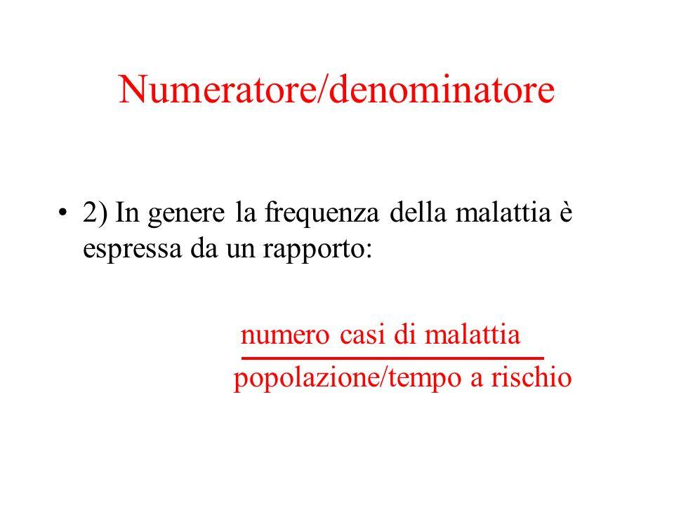 Numeratore/denominatore 2) In genere la frequenza della malattia è espressa da un rapporto: numero casi di malattia popolazione/tempo a rischio