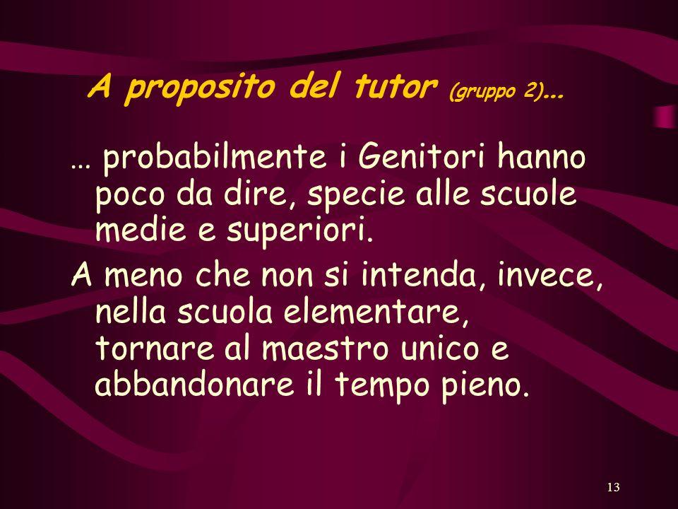 13 A proposito del tutor (gruppo 2) … … probabilmente i Genitori hanno poco da dire, specie alle scuole medie e superiori.