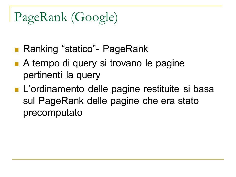PageRank (Google) Ranking statico- PageRank A tempo di query si trovano le pagine pertinenti la query Lordinamento delle pagine restituite si basa sul