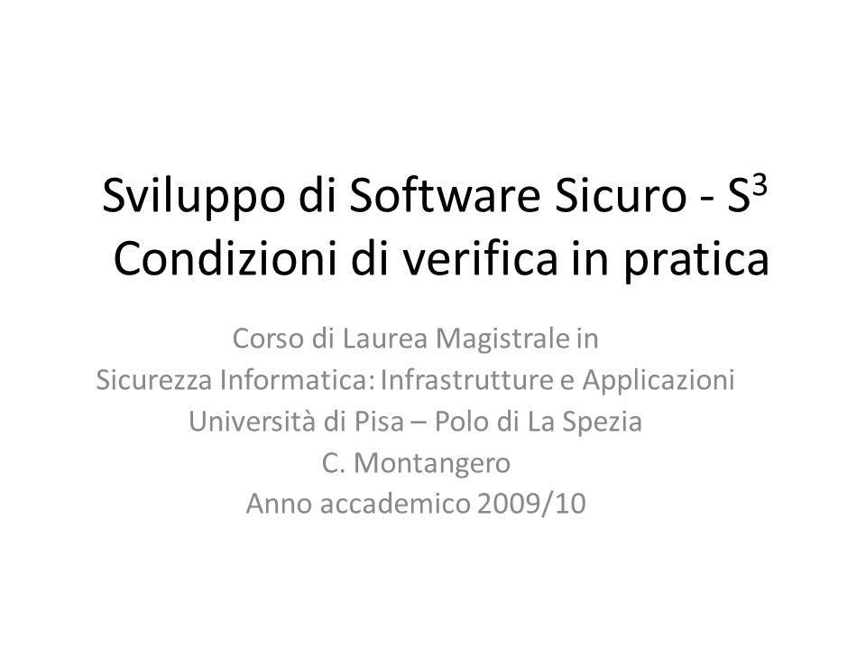 Sviluppo di Software Sicuro - S 3 Condizioni di verifica in pratica Corso di Laurea Magistrale in Sicurezza Informatica: Infrastrutture e Applicazioni Università di Pisa – Polo di La Spezia C.