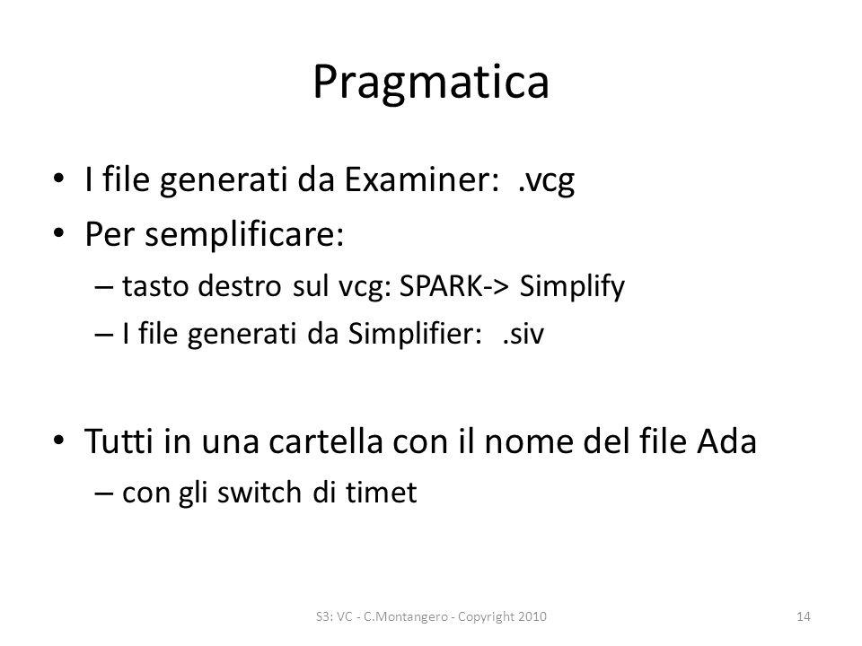Pragmatica I file generati da Examiner:.vcg Per semplificare: – tasto destro sul vcg: SPARK-> Simplify – I file generati da Simplifier:.siv Tutti in una cartella con il nome del file Ada – con gli switch di timet S3: VC - C.Montangero - Copyright 201014