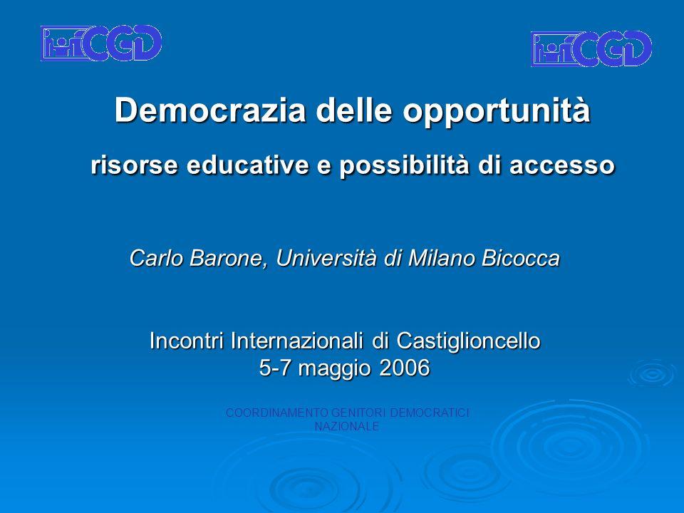 Democrazia delle opportunità risorse educative e possibilità di accesso Carlo Barone, Università di Milano Bicocca Incontri Internazionali di Castiglioncello 5-7 maggio 2006 COORDINAMENTO GENITORI DEMOCRATICI NAZIONALE