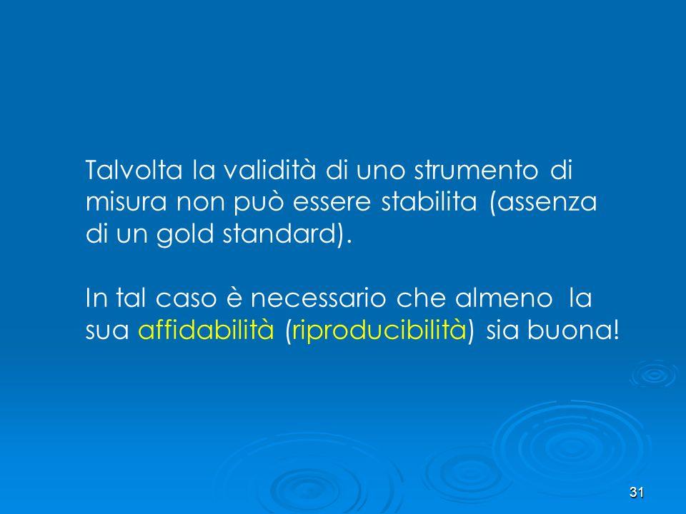 31 Talvolta la validità di uno strumento di misura non può essere stabilita (assenza di un gold standard). In tal caso è necessario che almeno la sua