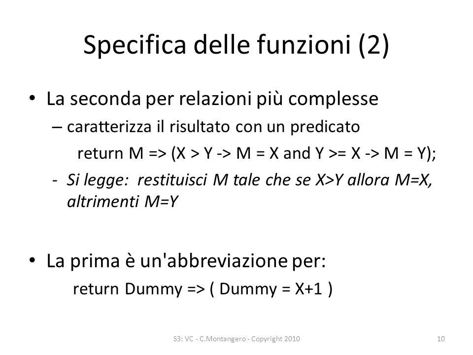 Specifica delle funzioni (2) La seconda per relazioni più complesse – caratterizza il risultato con un predicato return M => (X > Y -> M = X and Y >= X -> M = Y); -Si legge: restituisci M tale che se X>Y allora M=X, altrimenti M=Y La prima è un abbreviazione per: return Dummy => ( Dummy = X+1 ) S3: VC - C.Montangero - Copyright 201010