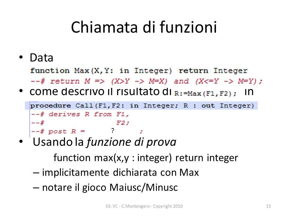 Chiamata di funzioni S3: VC - C.Montangero - Copyright 201013 Data come descrivo il risultato di in Usando la funzione di prova function max(x,y : integer) return integer – implicitamente dichiarata con Max – notare il gioco Maiusc/Minusc