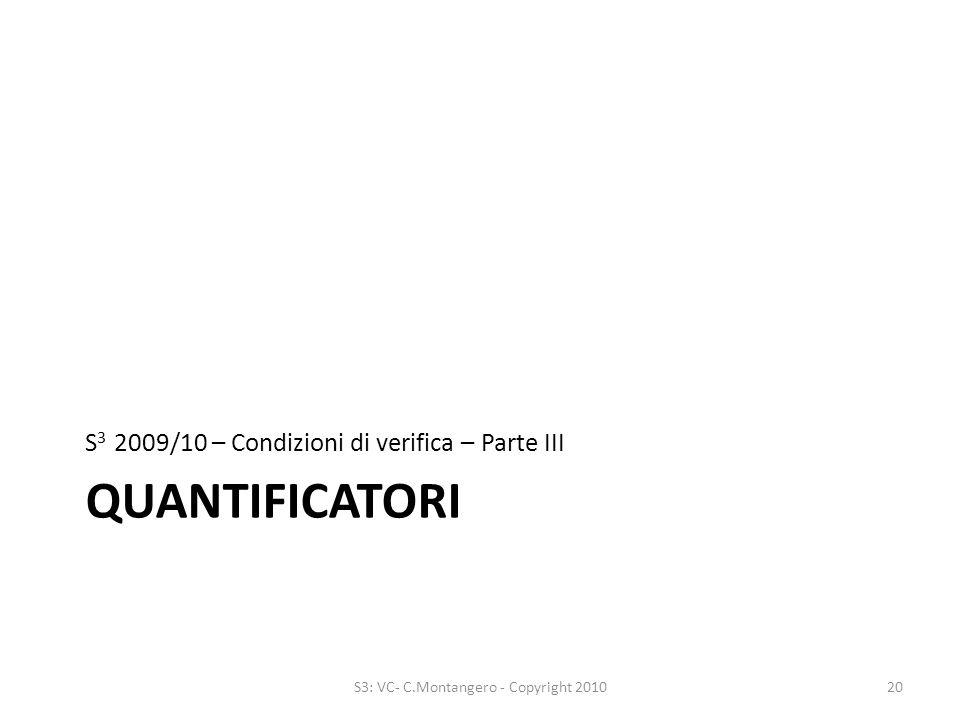 QUANTIFICATORI S 3 2009/10 – Condizioni di verifica – Parte III 20S3: VC- C.Montangero - Copyright 2010