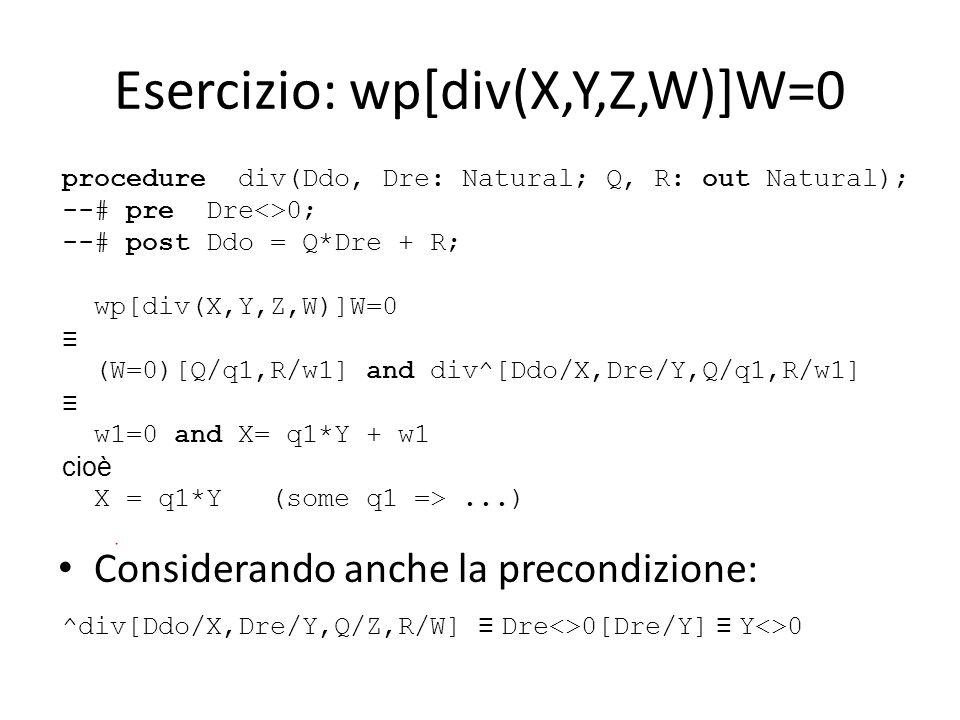 Esercizio: wp[div(X,Y,Z,W)]W=0 Considerando anche la precondizione: procedure div(Ddo, Dre: Natural; Q, R: out Natural); --# pre Dre<>0; --# post Ddo = Q*Dre + R; wp[div(X,Y,Z,W)]W=0 (W=0)[Q/q1,R/w1] and div^[Ddo/X,Dre/Y,Q/q1,R/w1] w1=0 and X= q1*Y + w1 cioè X = q1*Y (some q1 =>...) ^div[Ddo/X,Dre/Y,Q/Z,R/W] Dre<>0[Dre/Y] Y<>0