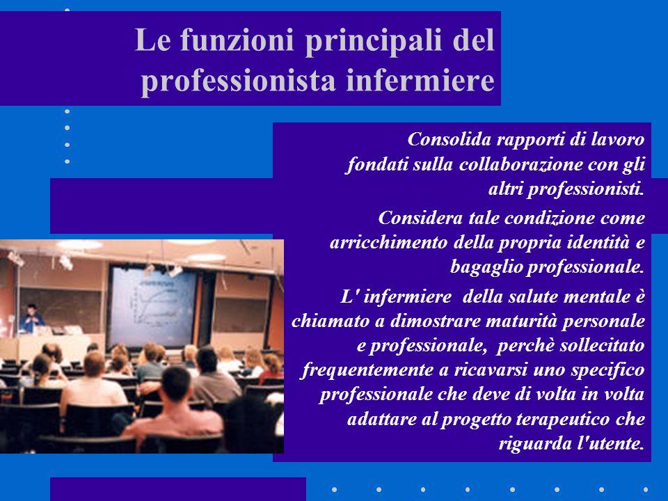 Le funzioni principali del professionista infermiere Consolida rapporti di lavoro fondati sulla collaborazione con gli altri professionisti.