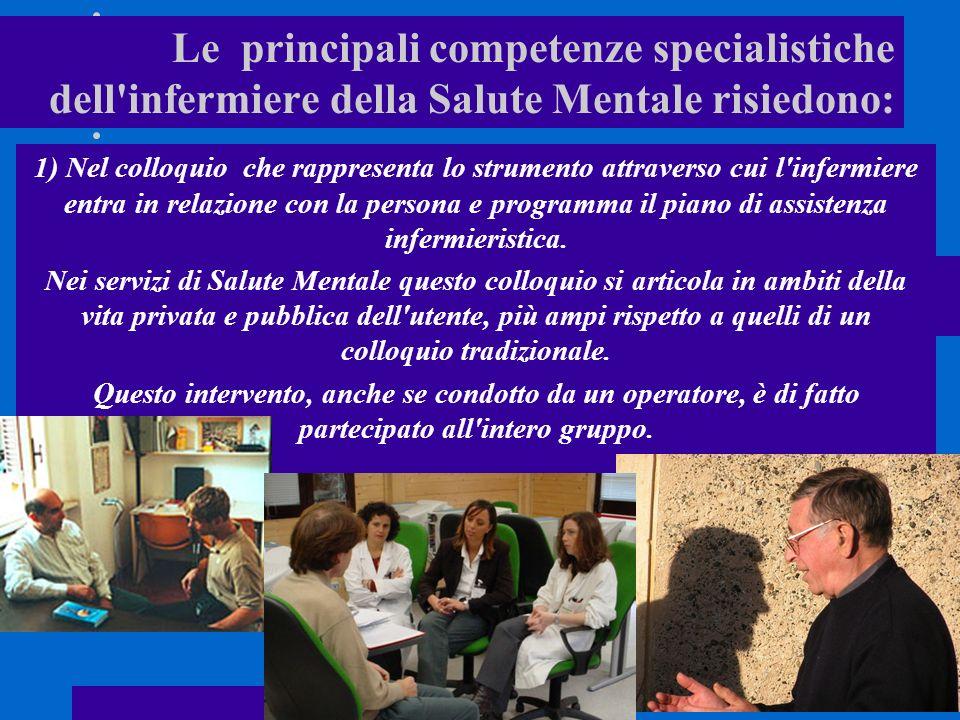 Le principali competenze specialistiche dell infermiere della Salute Mentale risiedono: 1) Nel colloquio che rappresenta lo strumento attraverso cui l infermiere entra in relazione con la persona e programma il piano di assistenza infermieristica.