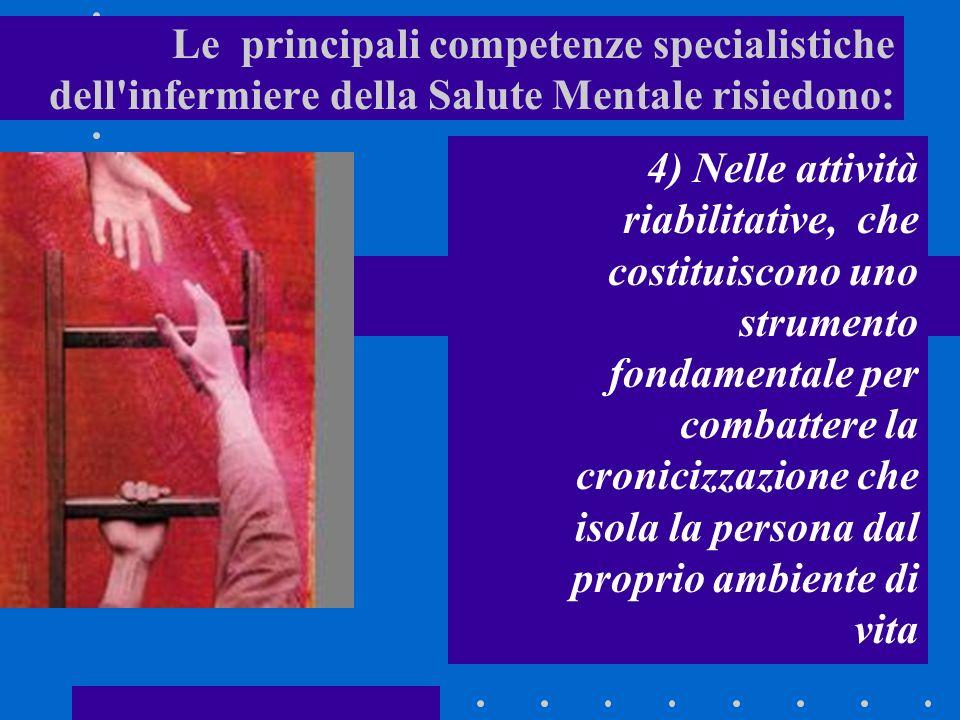 Le principali competenze specialistiche dell infermiere della Salute Mentale risiedono: 4) Nelle attività riabilitative, che costituiscono uno strumento fondamentale per combattere la cronicizzazione che isola la persona dal proprio ambiente di vita