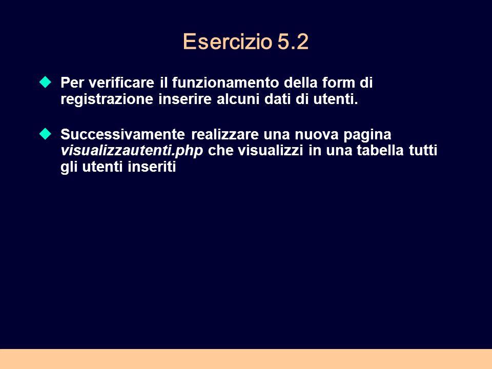 Esercizio 5.2 Per verificare il funzionamento della form di registrazione inserire alcuni dati di utenti. Successivamente realizzare una nuova pagina