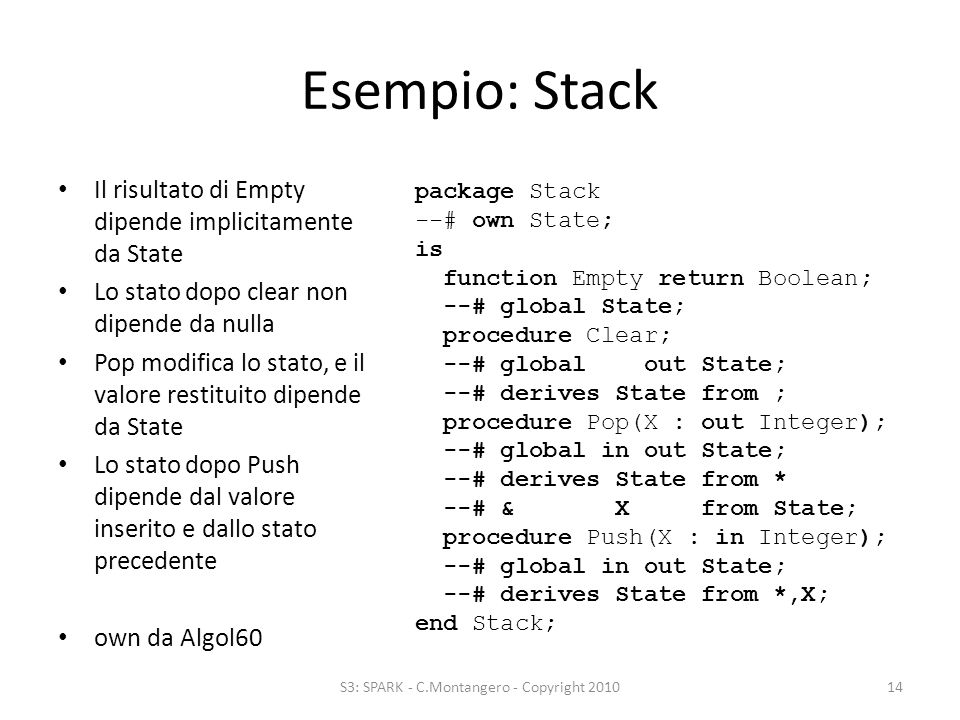 Esempio: Stack Il risultato di Empty dipende implicitamente da State Lo stato dopo clear non dipende da nulla Pop modifica lo stato, e il valore restituito dipende da State Lo stato dopo Push dipende dal valore inserito e dallo stato precedente own da Algol60 S3: SPARK - C.Montangero - Copyright 201014 package Stack --# own State; is function Empty return Boolean; --# global State; procedure Clear; --# global out State; --# derives State from ; procedure Pop(X : out Integer); --# global in out State; --# derives State from * --# & X from State; procedure Push(X : in Integer); --# global in out State; --# derives State from *,X; end Stack;