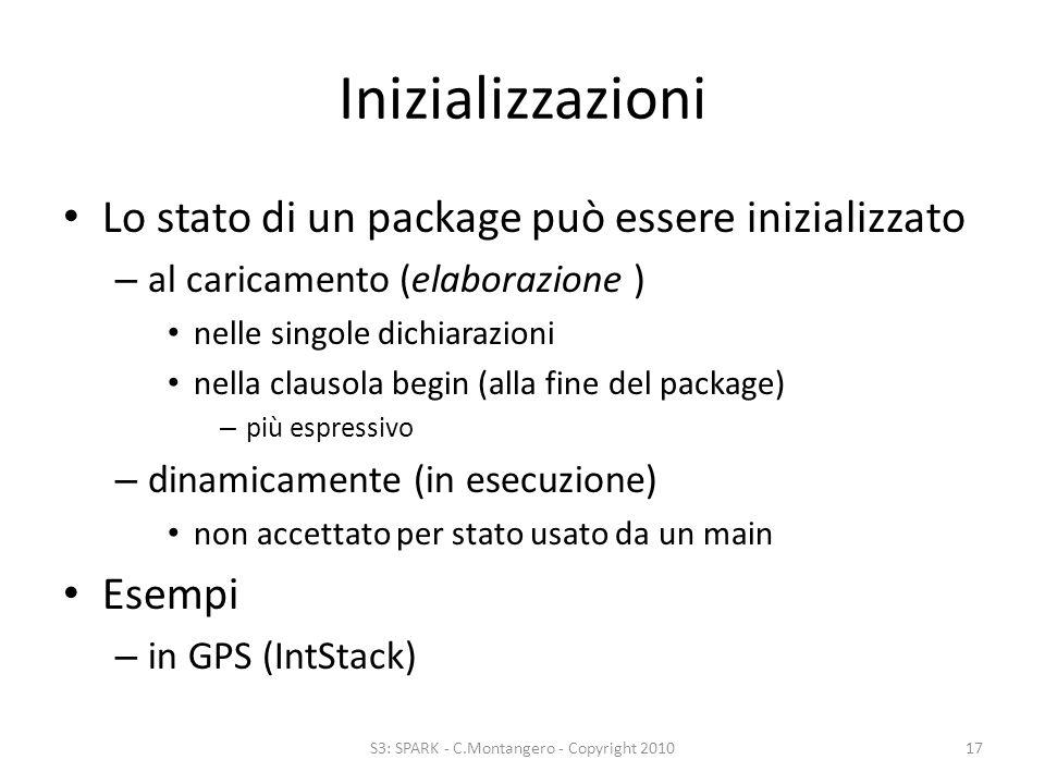 Inizializzazioni Lo stato di un package può essere inizializzato – al caricamento (elaborazione ) nelle singole dichiarazioni nella clausola begin (alla fine del package) – più espressivo – dinamicamente (in esecuzione) non accettato per stato usato da un main Esempi – in GPS (IntStack) S3: SPARK - C.Montangero - Copyright 201017