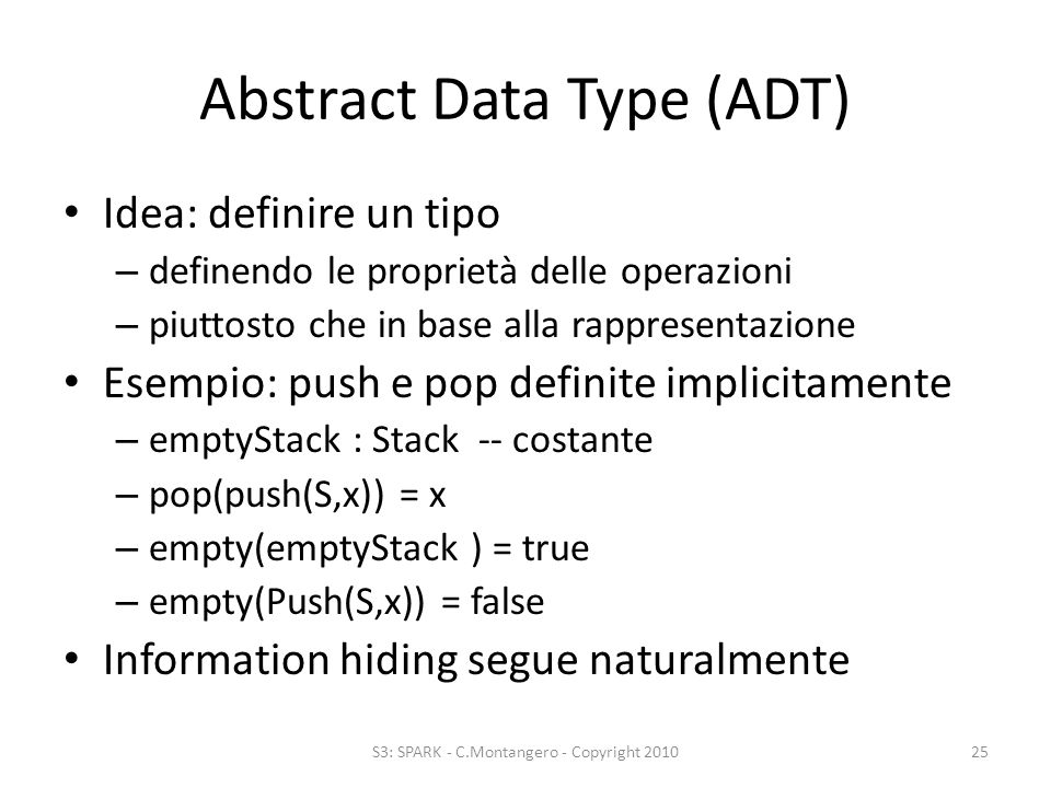 Abstract Data Type (ADT) Idea: definire un tipo – definendo le proprietà delle operazioni – piuttosto che in base alla rappresentazione Esempio: push e pop definite implicitamente – emptyStack : Stack -- costante – pop(push(S,x)) = x – empty(emptyStack ) = true – empty(Push(S,x)) = false Information hiding segue naturalmente S3: SPARK - C.Montangero - Copyright 201025