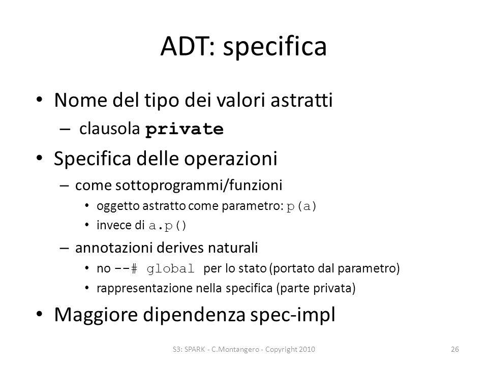 ADT: specifica Nome del tipo dei valori astratti – clausola private Specifica delle operazioni – come sottoprogrammi/funzioni oggetto astratto come parametro: p(a) invece di a.p() – annotazioni derives naturali no --# global per lo stato (portato dal parametro) rappresentazione nella specifica (parte privata) Maggiore dipendenza spec-impl S3: SPARK - C.Montangero - Copyright 201026