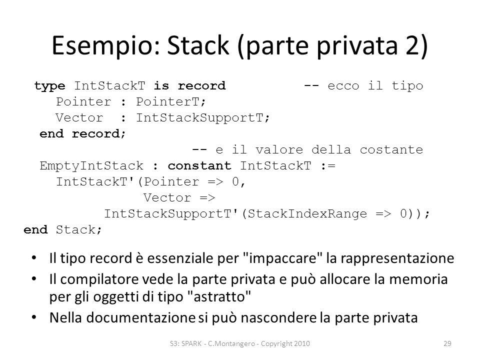 Esempio: Stack (parte privata 2) Il tipo record è essenziale per impaccare la rappresentazione Il compilatore vede la parte privata e può allocare la memoria per gli oggetti di tipo astratto Nella documentazione si può nascondere la parte privata S3: SPARK - C.Montangero - Copyright 201029 type IntStackT is record -- ecco il tipo Pointer : PointerT; Vector : IntStackSupportT; end record; -- e il valore della costante EmptyIntStack : constant IntStackT := IntStackT (Pointer => 0, Vector => IntStackSupportT (StackIndexRange => 0)); end Stack;