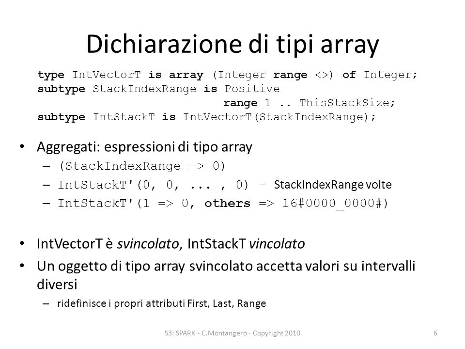 Dichiarazione di tipi array Aggregati: espressioni di tipo array – (StackIndexRange => 0) – IntStackT (0, 0,..., 0) – StackIndexRange volte – IntStackT (1 => 0, others => 16#0000_0000#) IntVectorT è svincolato, IntStackT vincolato Un oggetto di tipo array svincolato accetta valori su intervalli diversi – ridefinisce i propri attributi First, Last, Range S3: SPARK - C.Montangero - Copyright 20106 type IntVectorT is array (Integer range <>) of Integer; subtype StackIndexRange is Positive range 1..
