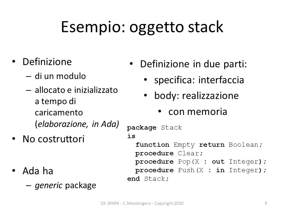 Esempio: tipo Stack Definizione – di un tipo – inizializzato a tempo di elaborazione Costruttori – possibili come funzioni – spesso costanti S3: SPARK - C.Montangero - Copyright 201010 package IntStack is type IntStackT is private; EmptyIntStack : constant IntStackT; function Empty(S: IntStackT) return Boolean; procedure Clear(S: in out IntStackT); procedure Pop(S: in out Stack; X: out Integer); procedure Push(S: in out Stack; X: in Integer); end Stack; body: realizzazione senza memoria