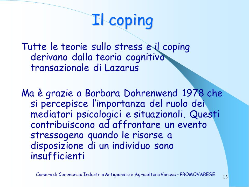 13 Tutte le teorie sullo stress e il coping derivano dalla teoria cognitivo transazionale di Lazarus Ma è grazie a Barbara Dohrenwend 1978 che si percepisce limportanza del ruolo dei mediatori psicologici e situazionali.