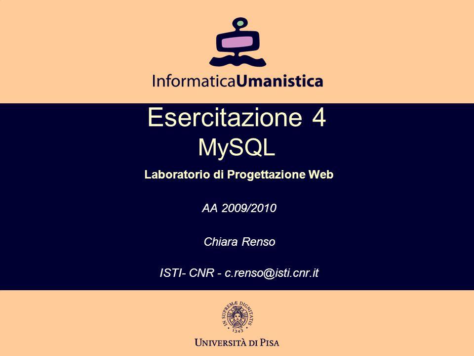 Esercitazione 4 MySQL Laboratorio di Progettazione Web AA 2009/2010 Chiara Renso ISTI- CNR - c.renso@isti.cnr.it