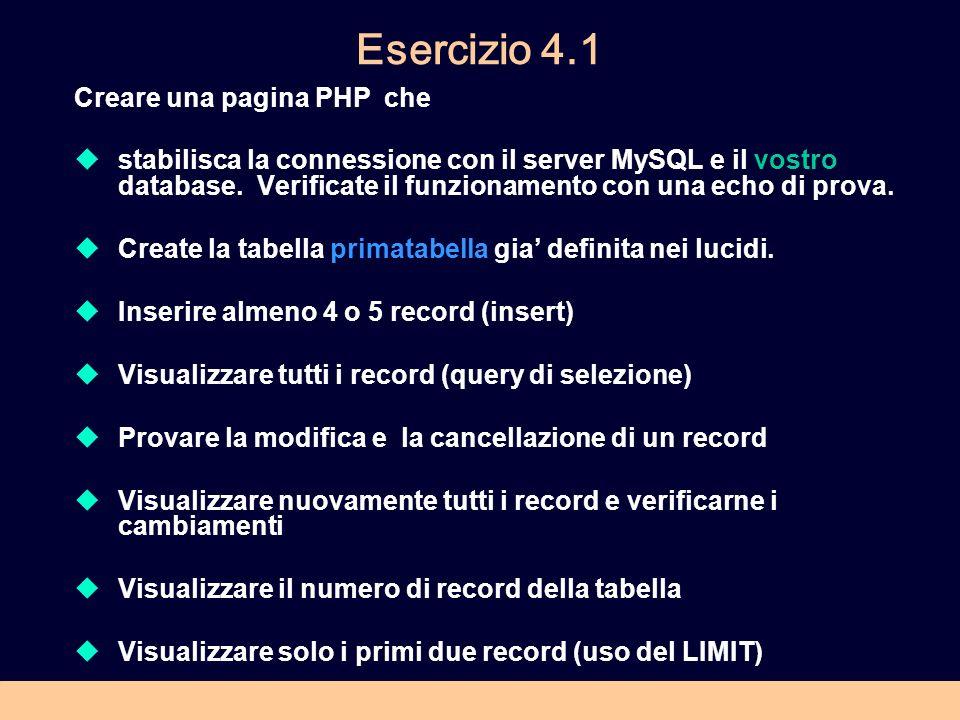 Esercizio 4.1 Creare una pagina PHP che stabilisca la connessione con il server MySQL e il vostro database. Verificate il funzionamento con una echo d