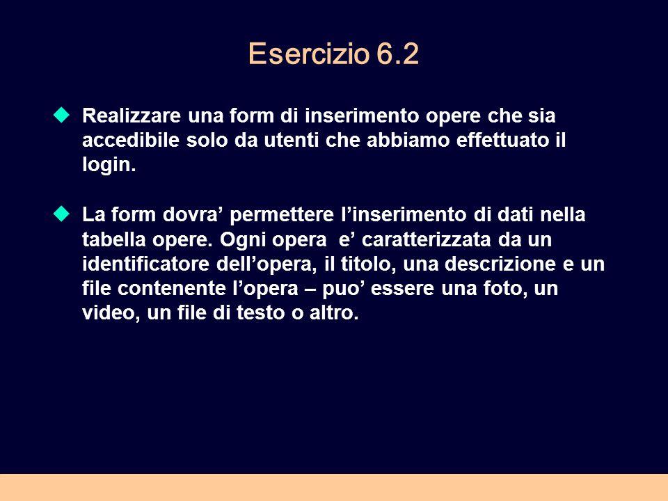 Esercizio 6.2 Realizzare una form di inserimento opere che sia accedibile solo da utenti che abbiamo effettuato il login.