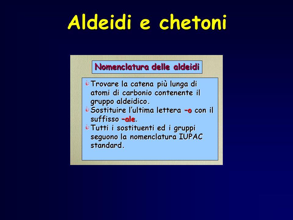 Aldeidi e chetoni Trovare la catena più lunga di atomi di carbonio contenente il gruppo aldeidico. Trovare la catena più lunga di atomi di carbonio co