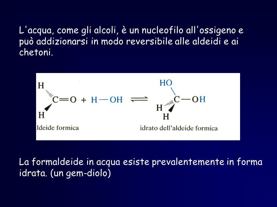 L'acqua, come gli alcoli, è un nucleofilo all'ossigeno e può addizionarsi in modo reversibile alle aldeidi e ai chetoni. La formaldeide in acqua esist