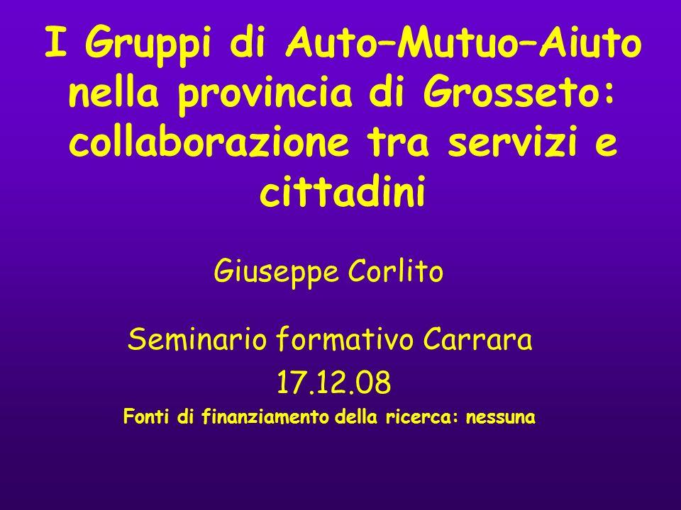 I Gruppi di Auto–Mutuo–Aiuto nella provincia di Grosseto: collaborazione tra servizi e cittadini Giuseppe Corlito Seminario formativo Carrara 17.12.08