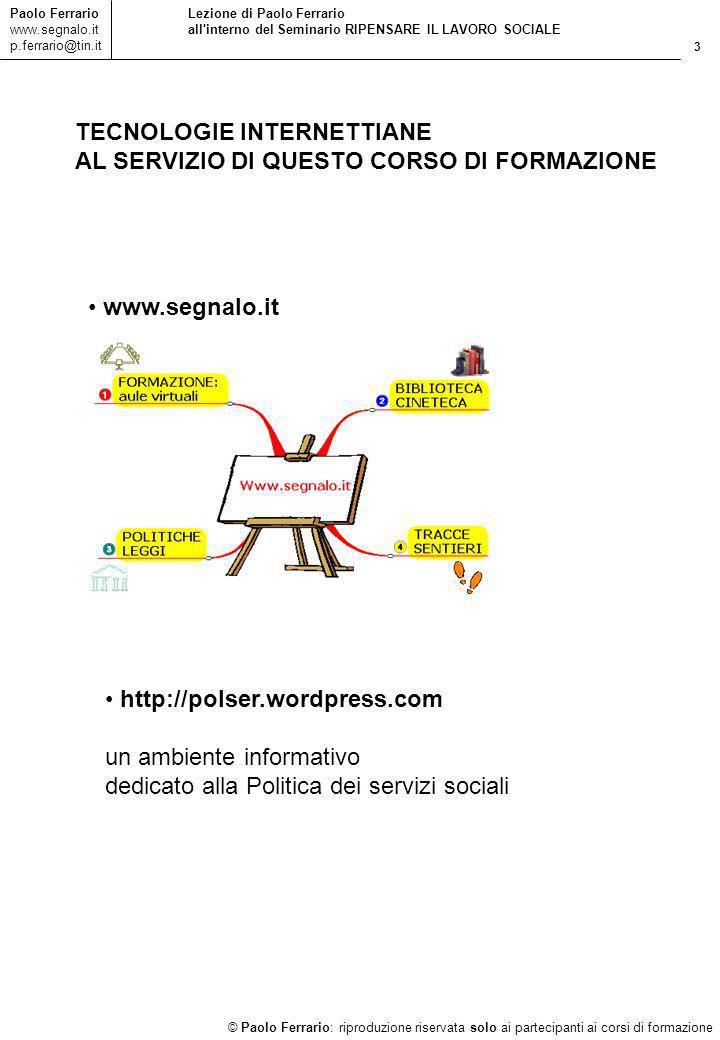 3 © Paolo Ferrario: riproduzione riservata solo ai partecipanti ai corsi di formazione Paolo Ferrario www.segnalo.it p.ferrario@tin.it Lezione di Paolo Ferrario all interno del Seminario RIPENSARE IL LAVORO SOCIALE TECNOLOGIE INTERNETTIANE AL SERVIZIO DI QUESTO CORSO DI FORMAZIONE www.segnalo.it http://polser.wordpress.com un ambiente informativo dedicato alla Politica dei servizi sociali