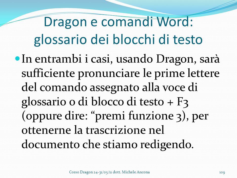 Dragon e comandi Word: glossario dei blocchi di testo In entrambi i casi, usando Dragon, sarà sufficiente pronunciare le prime lettere del comando assegnato alla voce di glossario o di blocco di testo + F3 (oppure dire: premi funzione 3), per ottenerne la trascrizione nel documento che stiamo redigendo.