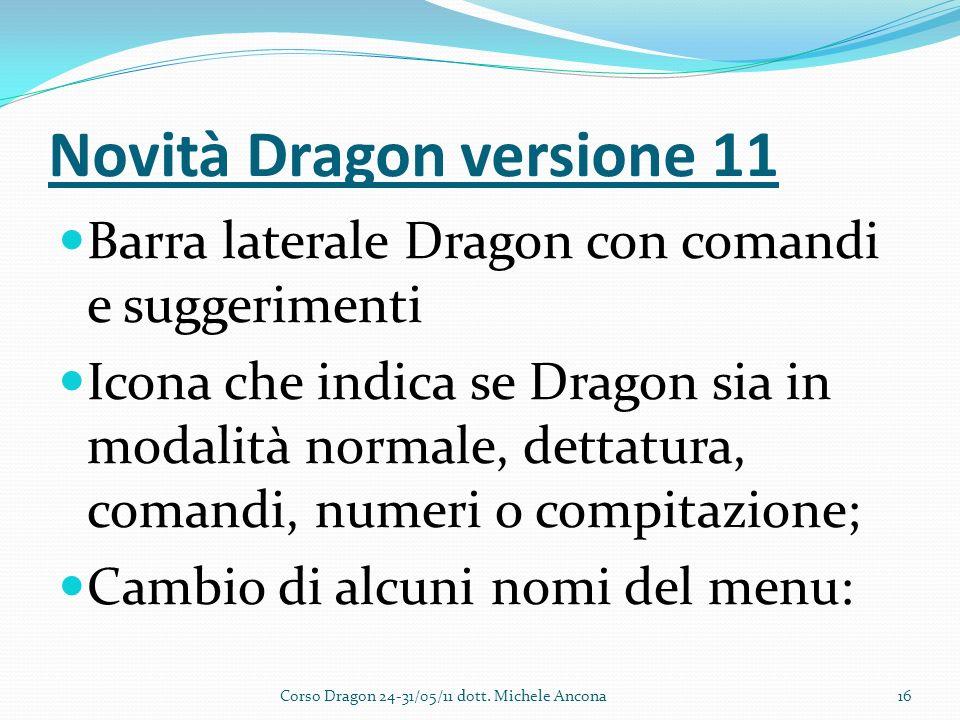 Novità Dragon versione 11 Barra laterale Dragon con comandi e suggerimenti Icona che indica se Dragon sia in modalità normale, dettatura, comandi, numeri o compitazione; Cambio di alcuni nomi del menu: Corso Dragon 24-31/05/11 dott.