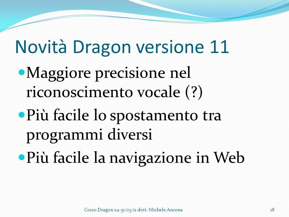 Novità Dragon versione 11 Maggiore precisione nel riconoscimento vocale ( ) Più facile lo spostamento tra programmi diversi Più facile la navigazione in Web Corso Dragon 24-31/05/11 dott.
