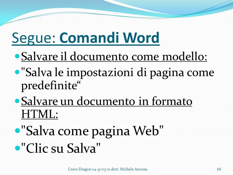 Segue: Comandi Word Salvare il documento come modello: Salva le impostazioni di pagina come predefinite Salvare un documento in formato HTML: Salva come pagina Web Clic su Salva Corso Dragon 24-31/05/11 dott.