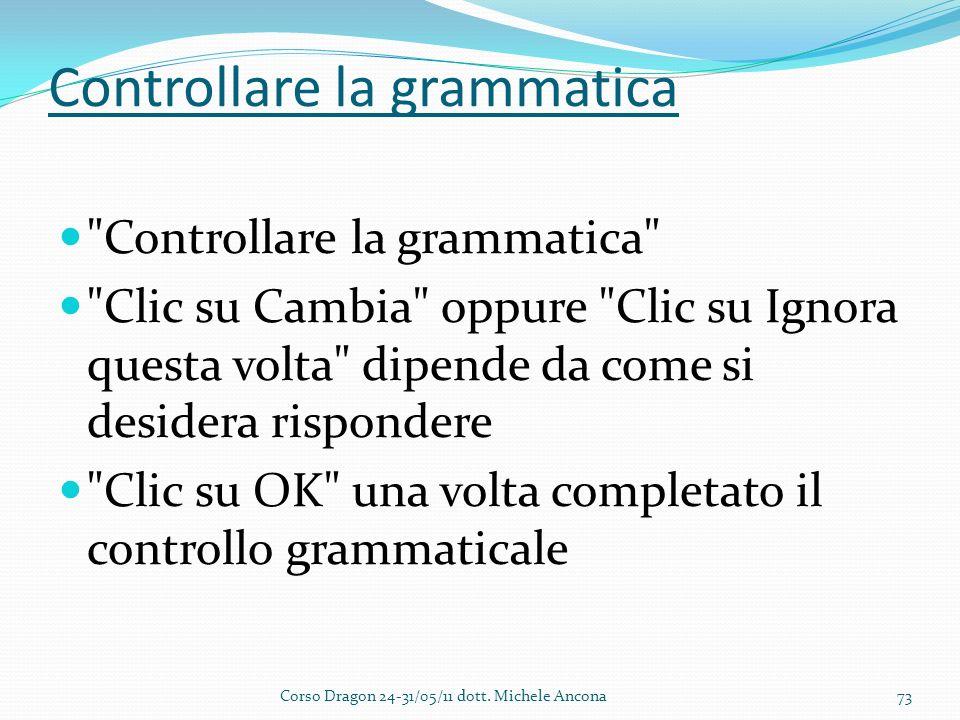 Controllare la grammatica Controllare la grammatica Clic su Cambia oppure Clic su Ignora questa volta dipende da come si desidera rispondere Clic su OK una volta completato il controllo grammaticale Corso Dragon 24-31/05/11 dott.
