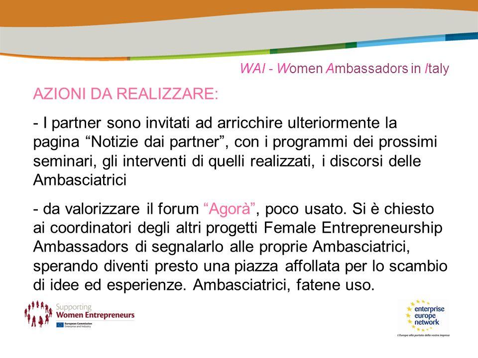 WAI - Women Ambassadors in Italy AZIONI DA REALIZZARE: - I partner sono invitati ad arricchire ulteriormente la pagina Notizie dai partner, con i programmi dei prossimi seminari, gli interventi di quelli realizzati, i discorsi delle Ambasciatrici - da valorizzare il forum Agorà, poco usato.