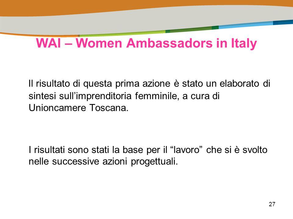 27 WAI – Women Ambassadors in Italy Il risultato di questa prima azione è stato un elaborato di sintesi sullimprenditoria femminile, a cura di Unioncamere Toscana.