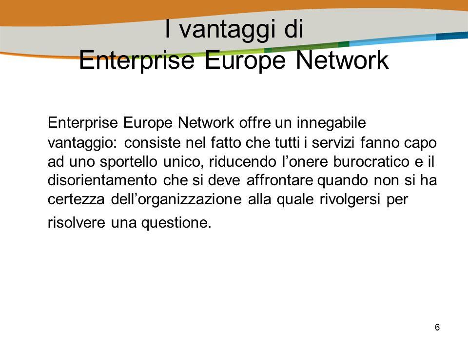 6 I vantaggi di Enterprise Europe Network Enterprise Europe Network offre un innegabile vantaggio: consiste nel fatto che tutti i servizi fanno capo ad uno sportello unico, riducendo lonere burocratico e il disorientamento che si deve affrontare quando non si ha certezza dellorganizzazione alla quale rivolgersi per risolvere una questione.
