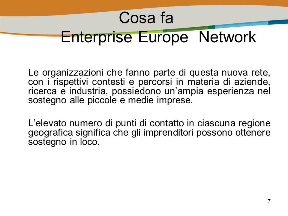 7 Cosa fa Enterprise Europe Network Le organizzazioni che fanno parte di questa nuova rete, con i rispettivi contesti e percorsi in materia di aziende, ricerca e industria, possiedono unampia esperienza nel sostegno alle piccole e medie imprese.