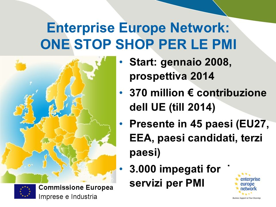 Commissione Europea Imprese e Industria Enterprise Europe Network: ONE STOP SHOP PER LE PMI Start: gennaio 2008, prospettiva 2014 370 million contribuzione dell UE (till 2014) Presente in 45 paesi (EU27, EEA, paesi candidati, terzi paesi) 3.000 impegati forniscono servizi per PMI
