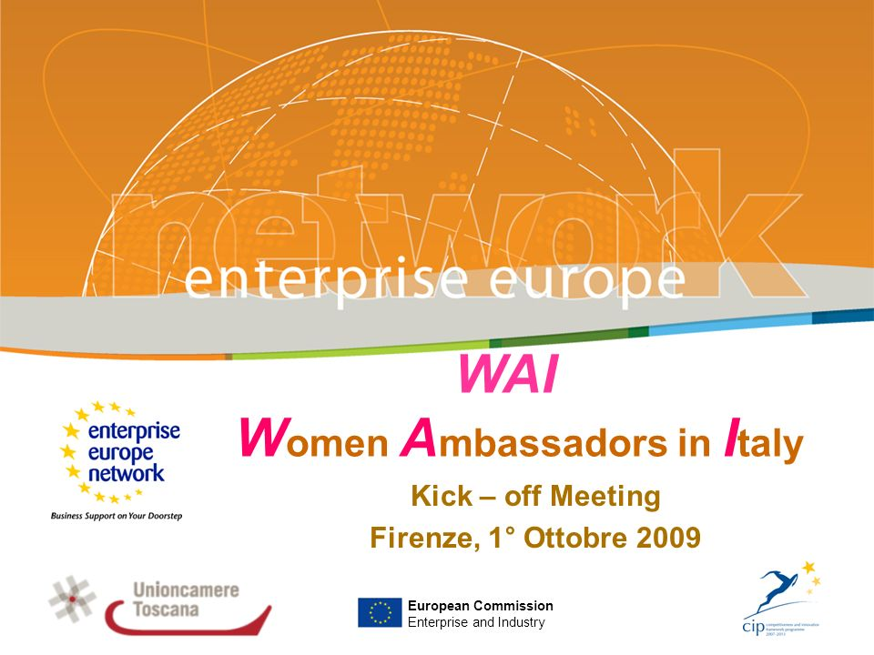 WAI W omen A mbassadors in I taly Kick – off Meeting Firenze, 1° Ottobre 2009 PLACE PARTNERS LOGO HERE European Commission Enterprise and Industry