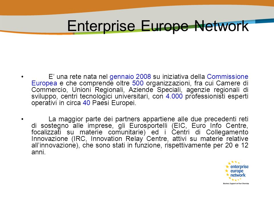 Gli obiettivi di Enterprise Europe Network Lobiettivo della rete Enterprise Europe Network è quello di sostenere le piccole e medie imprese nello sviluppo del loro potenziale di innovazione e sensibilizzarle nei confronti delle politiche della Commissione.