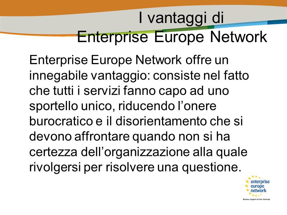 I vantaggi di Enterprise Europe Network Enterprise Europe Network offre un innegabile vantaggio: consiste nel fatto che tutti i servizi fanno capo ad