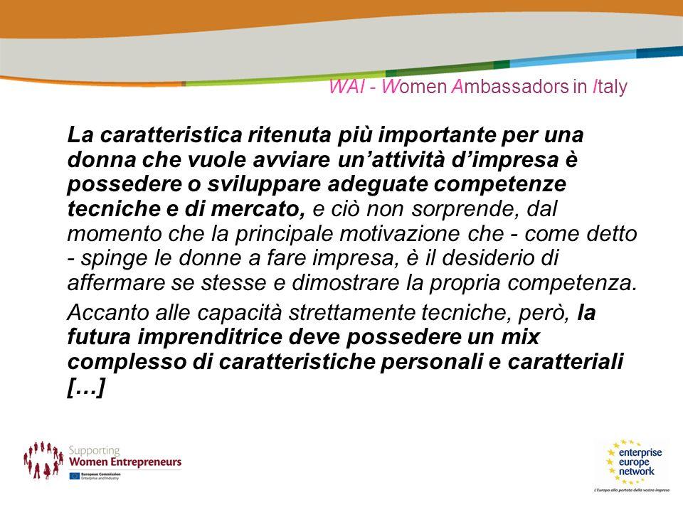 WAI - Women Ambassadors in Italy La caratteristica ritenuta più importante per una donna che vuole avviare unattività dimpresa è possedere o sviluppare adeguate competenze tecniche e di mercato, e ciò non sorprende, dal momento che la principale motivazione che - come detto - spinge le donne a fare impresa, è il desiderio di affermare se stesse e dimostrare la propria competenza.